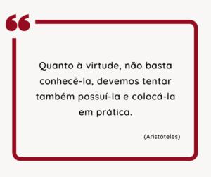 Quanto à Virtude, não basta conhecê-la, devemos tentar também possuí-la e colocá-la em prática. Aristóteles